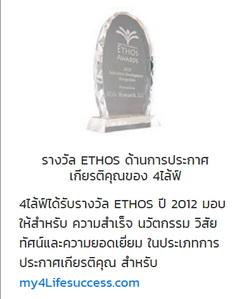รางวัล ETHOS ด้านการประกาศเกียรติคุณของ 4ไล้ฟ์ 4ไล้ฟ์ได้รับรางวัล ETHOS ปี 2012 มอบให้สำหรับ ความสำเร็จ นวัตกรรม วิสัยทัศน์และความยอดเยี่ยม ในประเภทการประกาศเกียรติคุณ สำหรับ my4Lifesuccess.com